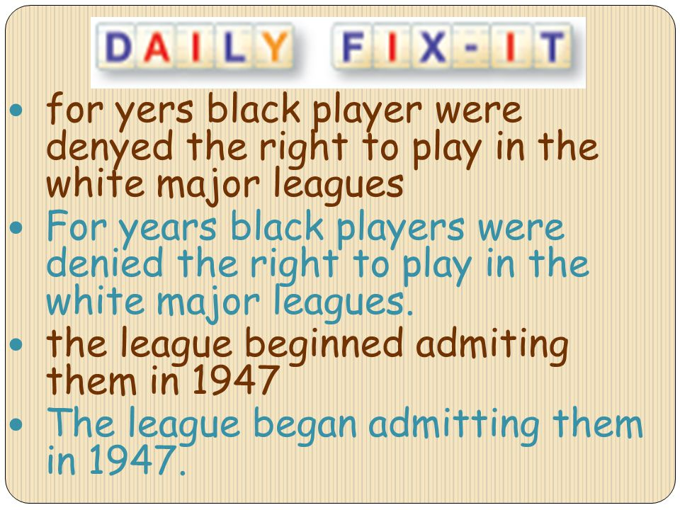 for yers black player were denyed the right to play in the white major leagues For years black players were denied the right to play in the white majo