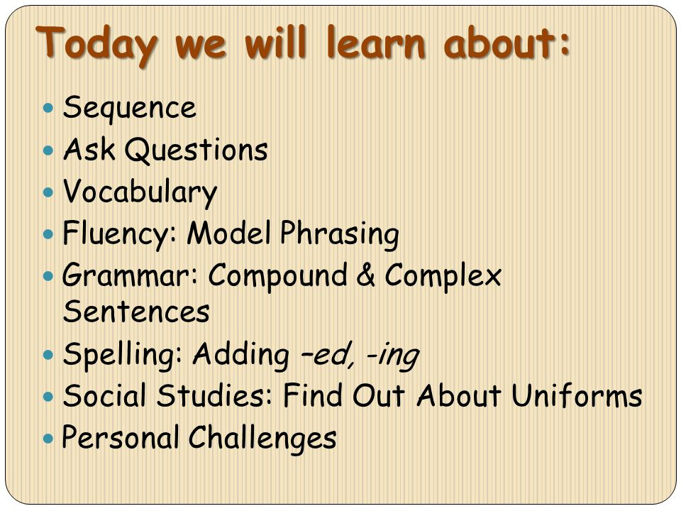 Today we will learn about: Sequence Ask Questions Vocabulary Fluency: Model Phrasing Grammar: Compound & Complex Sentences Spelling: Adding –ed, -ing