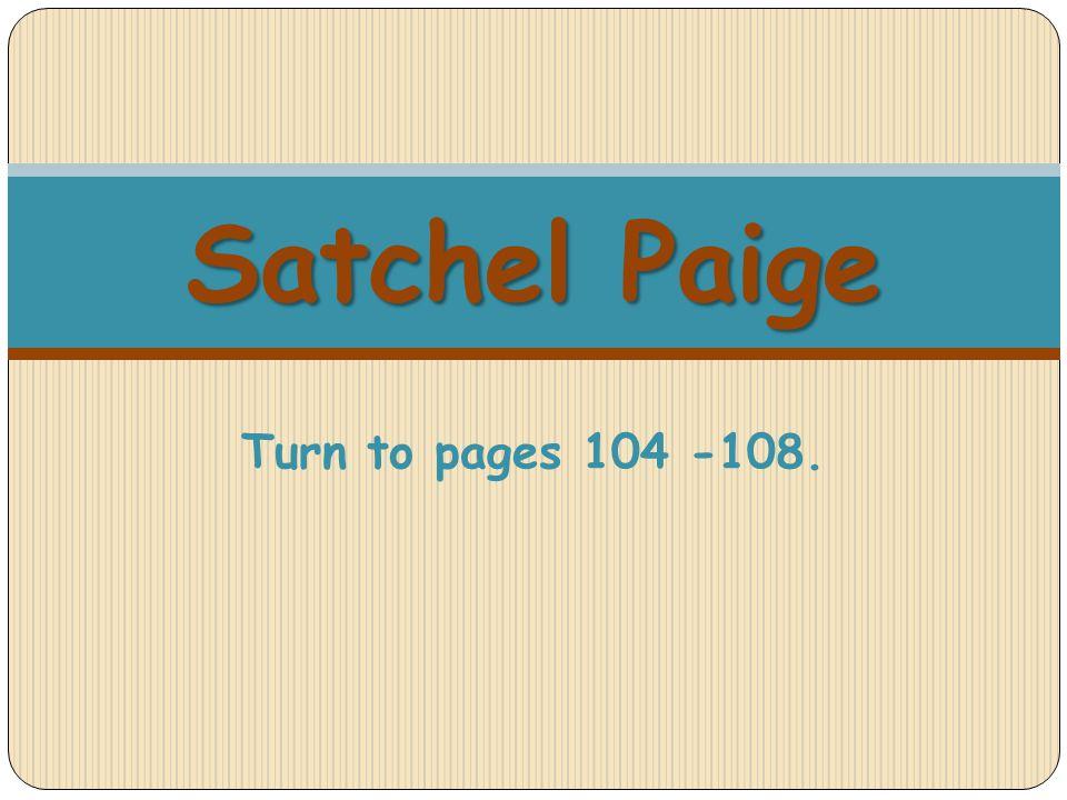 Satchel Paige Satchel Paige Turn to pages 104 -108.