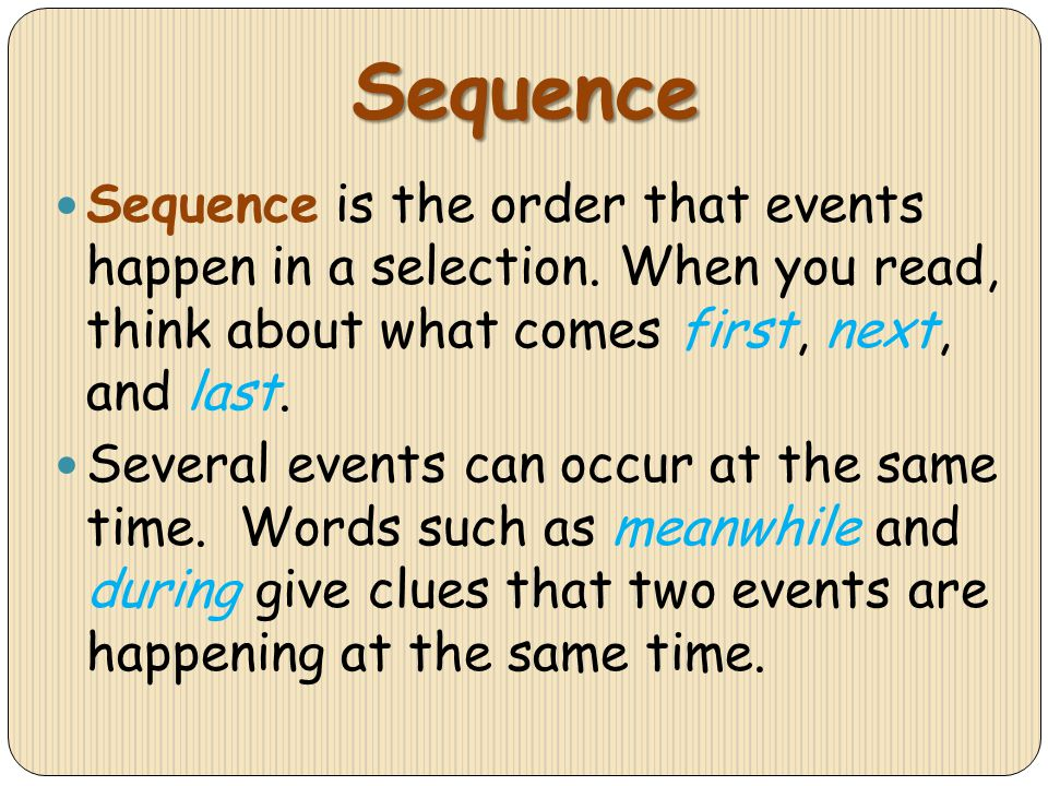 Sequence Sequence is the order that events happen in a selection. When you read, think about what comes first, next, and last. Several events can occu