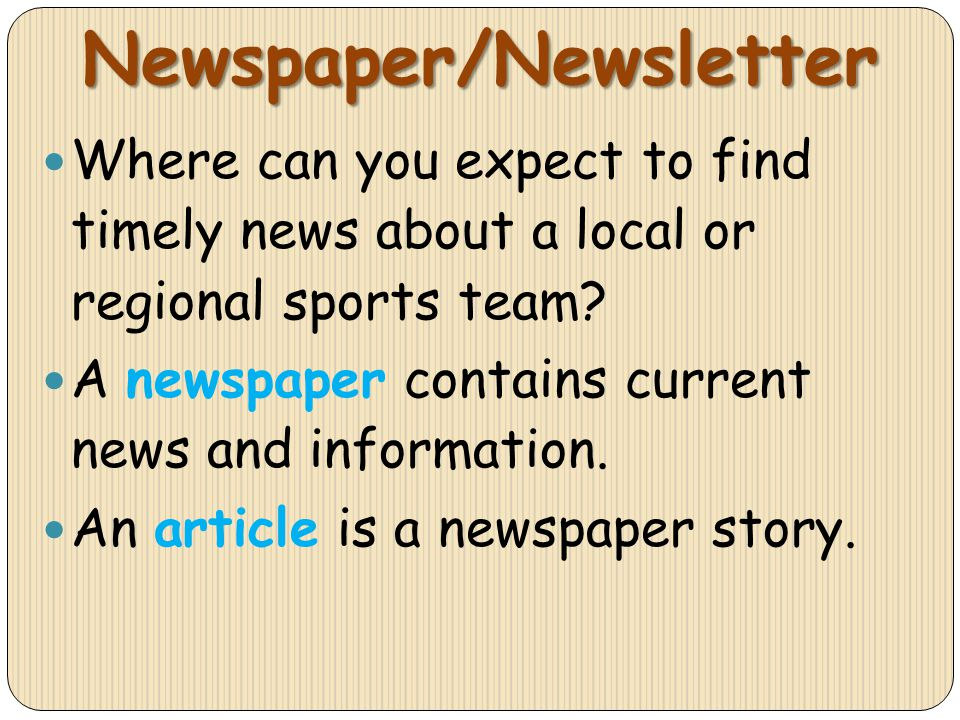 Newspaper/Newsletter Where can you expect to find timely news about a local or regional sports team? A newspaper contains current news and information