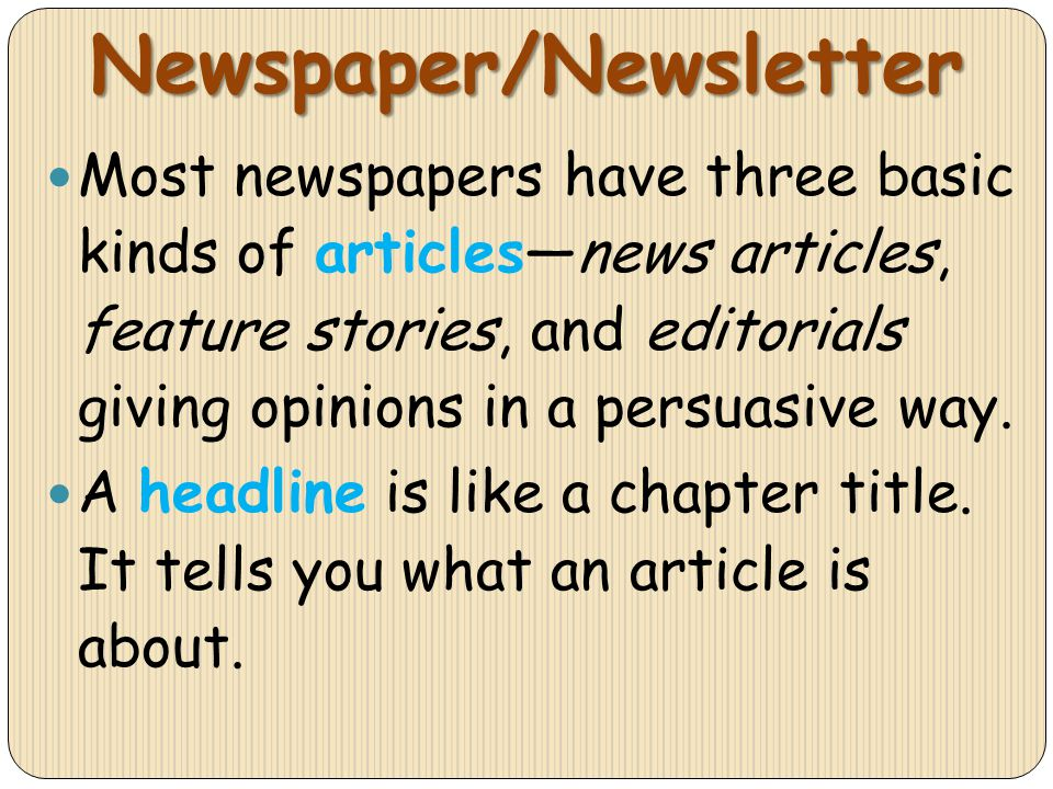 Newspaper/Newsletter Most newspapers have three basic kinds of articlesnews articles, feature stories, and editorials giving opinions in a persuasive