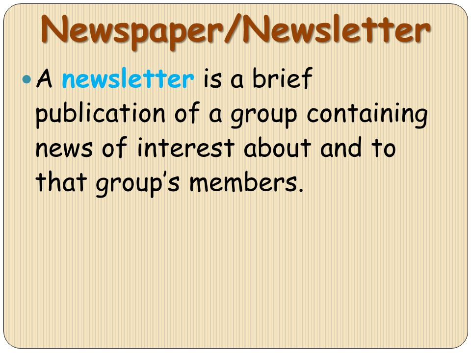 Newspaper/Newsletter A newsletter is a brief publication of a group containing news of interest about and to that groups members.