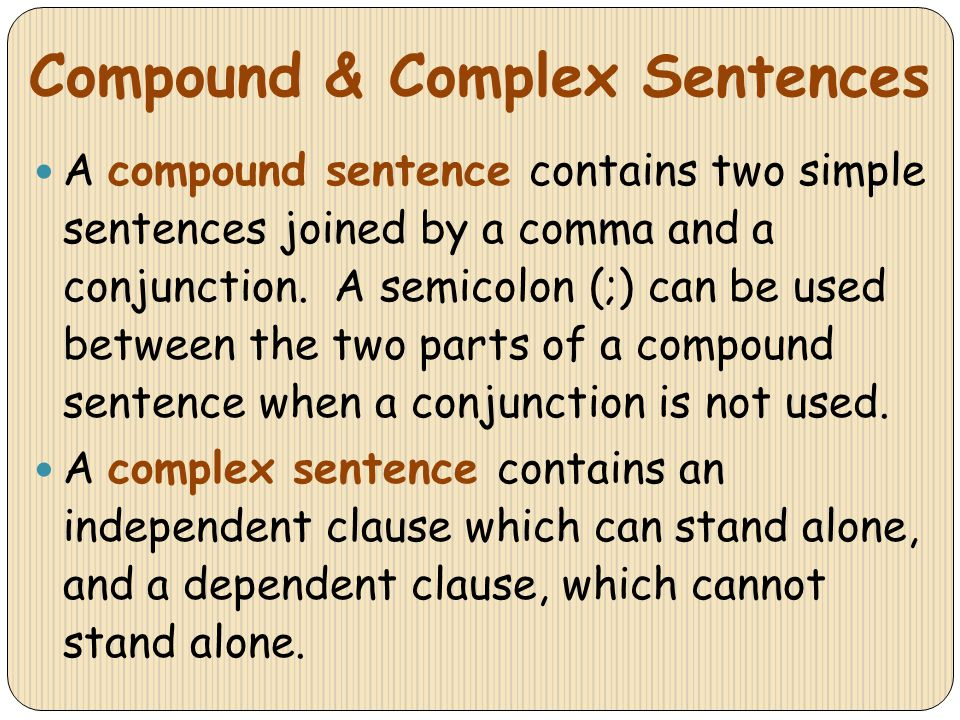 Compound & Complex Sentences A compound sentence contains two simple sentences joined by a comma and a conjunction. A semicolon (;) can be used betwee