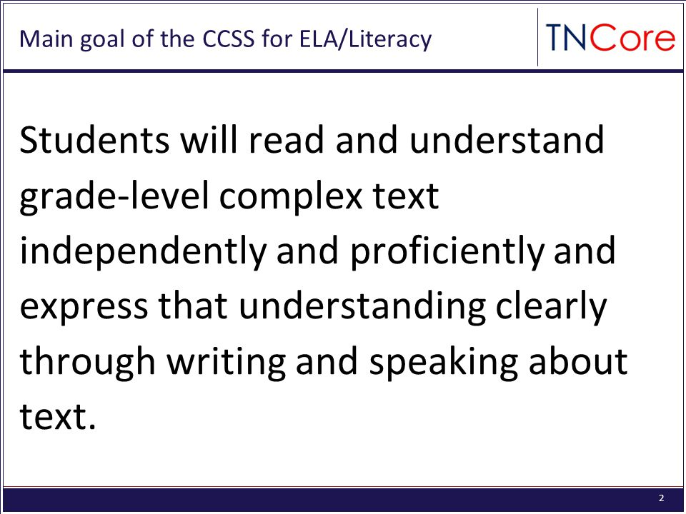 2 Main goal of the CCSS for ELA/Literacy Students will read and understand grade-level complex text independently and proficiently and express that understanding clearly through writing and speaking about text.