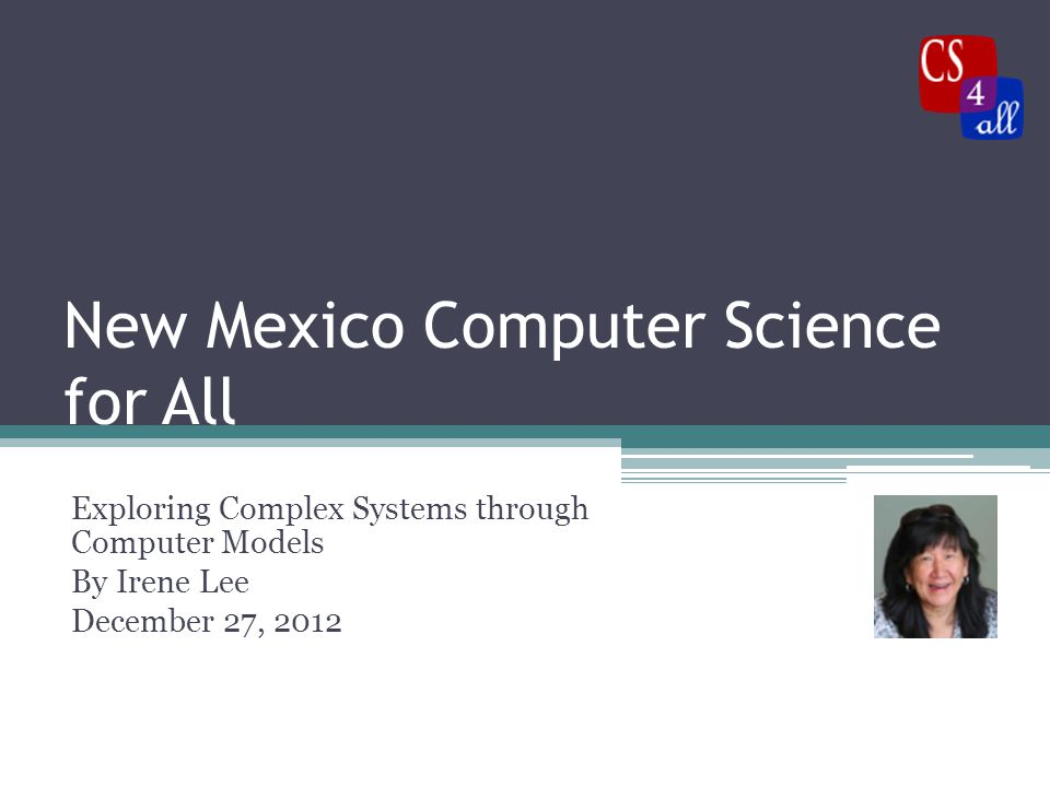 New Mexico Computer Science for All Exploring Complex Systems through Computer Models By Irene Lee December 27, 2012