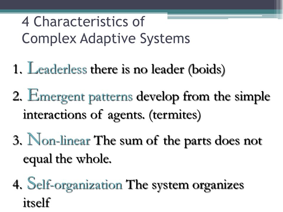 1. L eaderless there is no leader (boids) 2. E mergent patterns develop from the simple interactions of agents. (termites) 3. N on-linear The sum of t