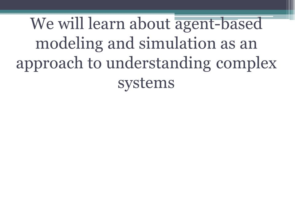 We will learn about agent-based modeling and simulation as an approach to understanding complex systems