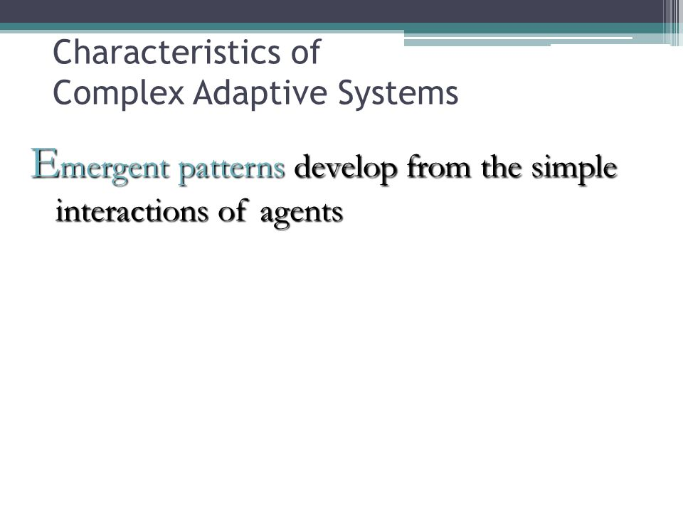 E mergent patterns develop from the simple interactions of agents Characteristics of Complex Adaptive Systems