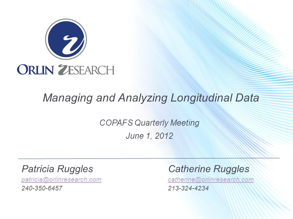Patricia RugglesCatherine Ruggles patricia@orlinresearch.comcatherine@orlinresearch.com 240-350-6457213-324-4234 Managing and Analyzing Longitudinal Data COPAFS Quarterly Meeting June 1, 2012