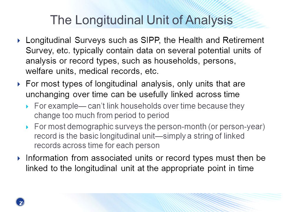 The Longitudinal Unit of Analysis Longitudinal Surveys such as SIPP, the Health and Retirement Survey, etc. typically contain data on several potentia