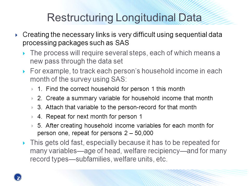 Restructuring Longitudinal Data Creating the necessary links is very difficult using sequential data processing packages such as SAS The process will require several steps, each of which means a new pass through the data set For example, to track each persons household income in each month of the survey using SAS: 1.