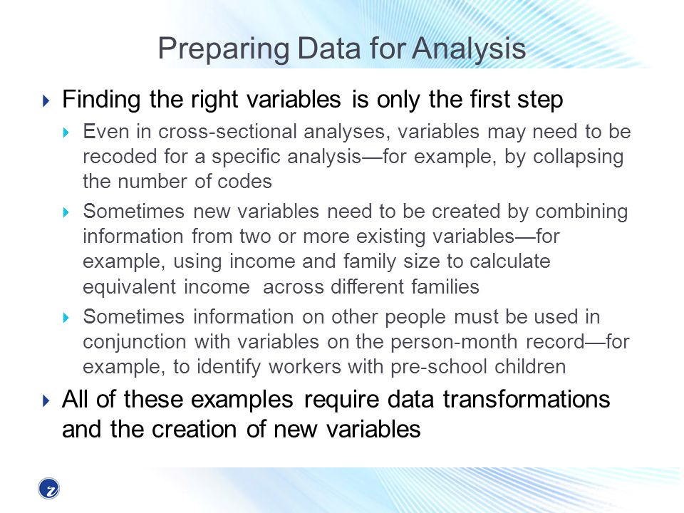Preparing Data for Analysis Finding the right variables is only the first step Even in cross-sectional analyses, variables may need to be recoded for a specific analysisfor example, by collapsing the number of codes Sometimes new variables need to be created by combining information from two or more existing variablesfor example, using income and family size to calculate equivalent income across different families Sometimes information on other people must be used in conjunction with variables on the person-month recordfor example, to identify workers with pre-school children All of these examples require data transformations and the creation of new variables