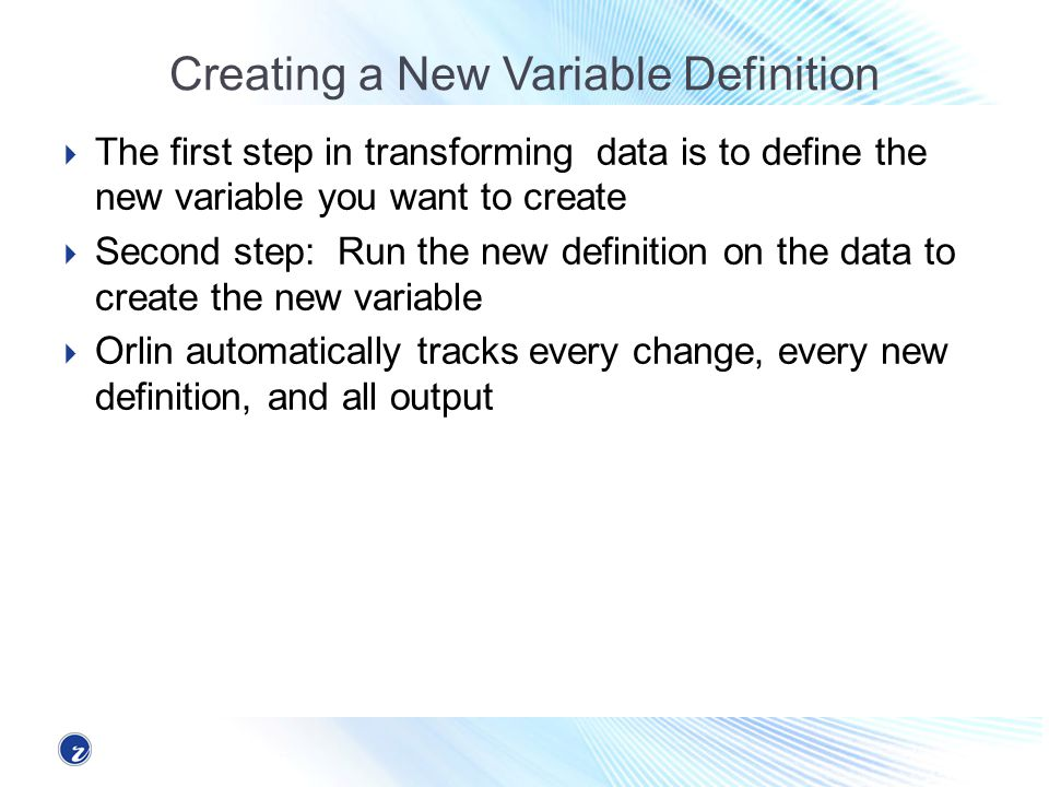 Creating a New Variable Definition The first step in transforming data is to define the new variable you want to create Second step: Run the new definition on the data to create the new variable Orlin automatically tracks every change, every new definition, and all output