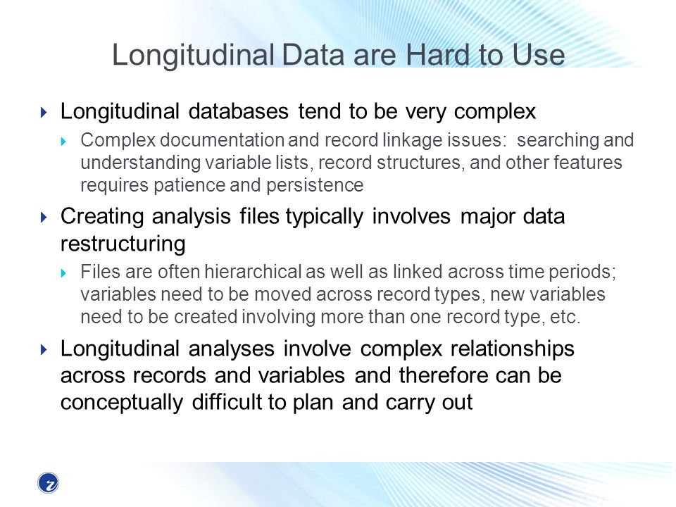 Longitudinal Data are Hard to Use Longitudinal databases tend to be very complex Complex documentation and record linkage issues: searching and unders