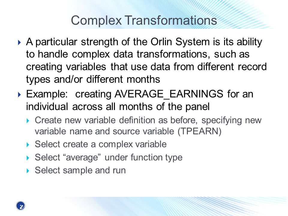 Complex Transformations A particular strength of the Orlin System is its ability to handle complex data transformations, such as creating variables that use data from different record types and/or different months Example: creating AVERAGE_EARNINGS for an individual across all months of the panel Create new variable definition as before, specifying new variable name and source variable (TPEARN) Select create a complex variable Select average under function type Select sample and run