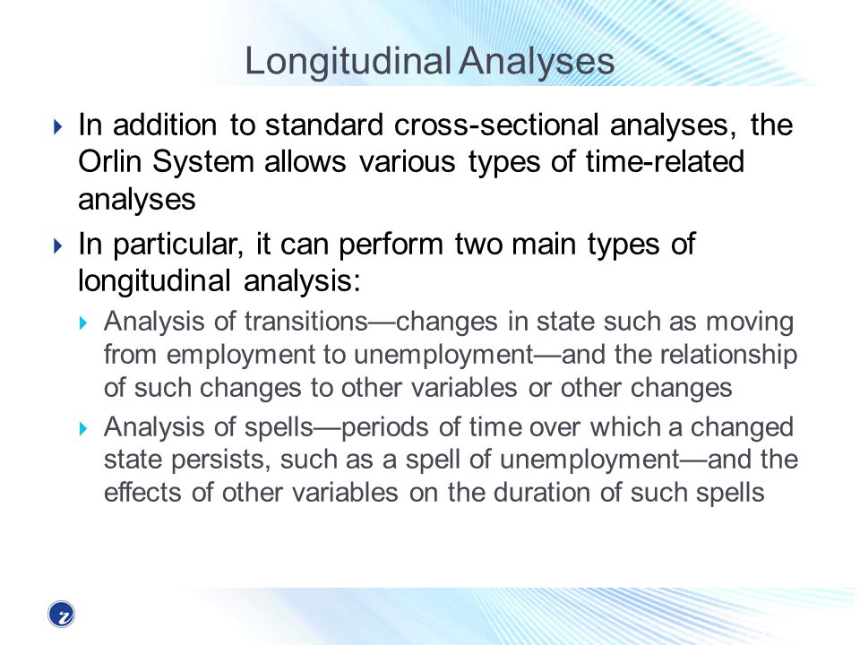 Longitudinal Analyses In addition to standard cross-sectional analyses, the Orlin System allows various types of time-related analyses In particular, it can perform two main types of longitudinal analysis: Analysis of transitionschanges in state such as moving from employment to unemploymentand the relationship of such changes to other variables or other changes Analysis of spellsperiods of time over which a changed state persists, such as a spell of unemploymentand the effects of other variables on the duration of such spells