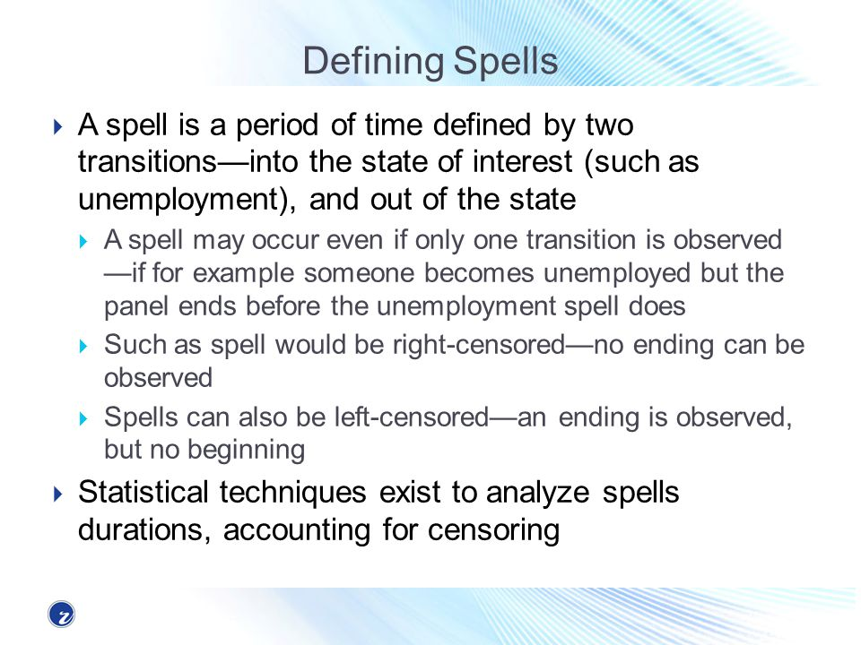 Defining Spells A spell is a period of time defined by two transitionsinto the state of interest (such as unemployment), and out of the state A spell