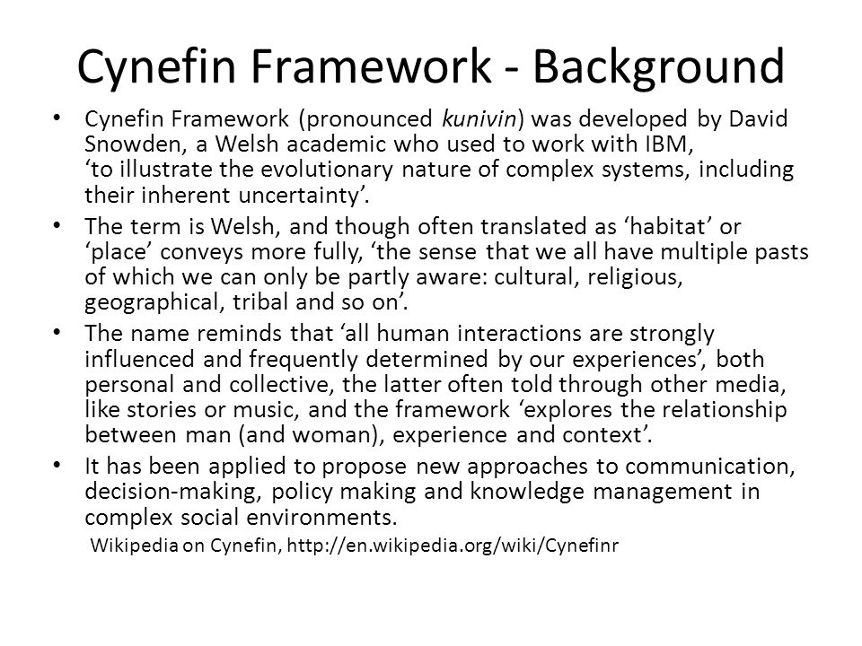 Cynefin Framework - Background Cynefin Framework (pronounced kunivin) was developed by David Snowden, a Welsh academic who used to work with IBM, to illustrate the evolutionary nature of complex systems, including their inherent uncertainty.