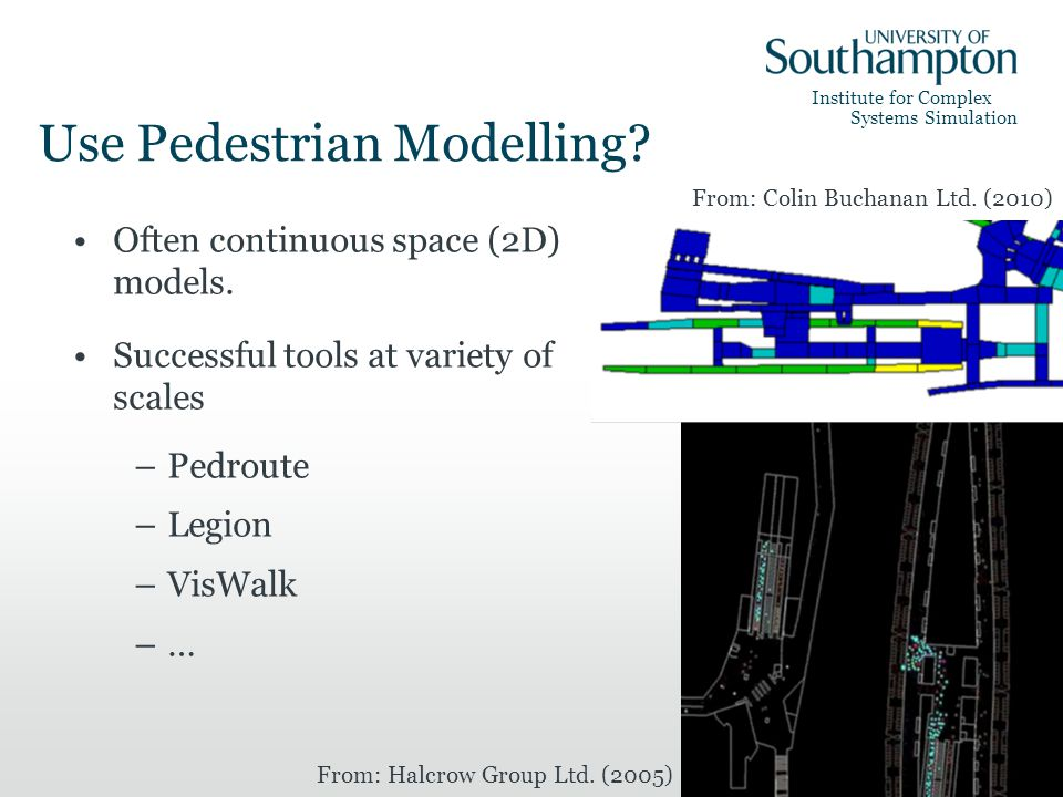 Institute for Complex Systems Simulation Use Pedestrian Modelling? Often continuous space (2D) models. Successful tools at variety of scales –Pedroute