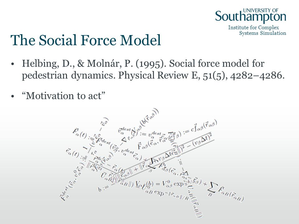 Institute for Complex Systems Simulation The Social Force Model Helbing, D., & Molnár, P. (1995). Social force model for pedestrian dynamics. Physical