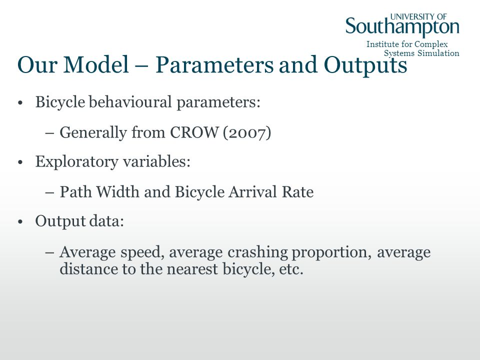 Institute for Complex Systems Simulation Our Model – Parameters and Outputs Bicycle behavioural parameters: –Generally from CROW (2007) Exploratory variables: –Path Width and Bicycle Arrival Rate Output data: –Average speed, average crashing proportion, average distance to the nearest bicycle, etc.