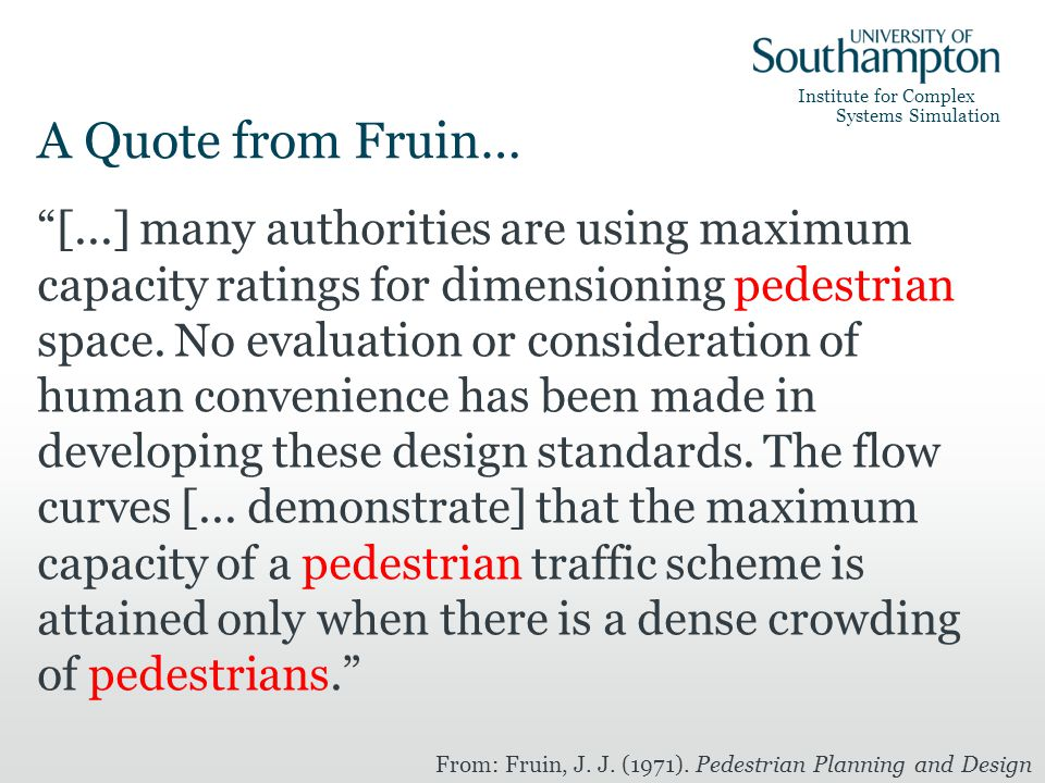 Institute for Complex Systems Simulation A Quote from Fruin… [...] many authorities are using maximum capacity ratings for dimensioning pedestrian space.