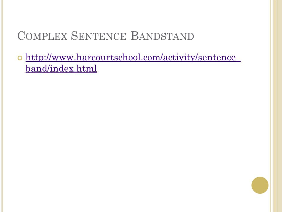 C OMPLEX S ENTENCE B ANDSTAND http://www.harcourtschool.com/activity/sentence_ band/index.html http://www.harcourtschool.com/activity/sentence_ band/index.html
