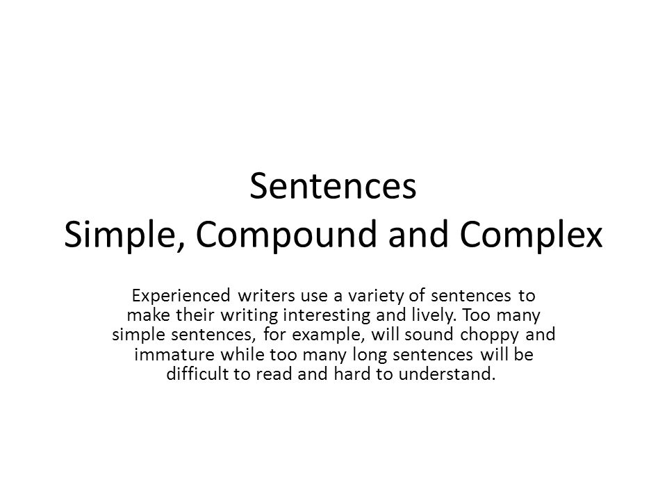 Sentences Simple, Compound and Complex Experienced writers use a variety of sentences to make their writing interesting and lively. Too many simple se
