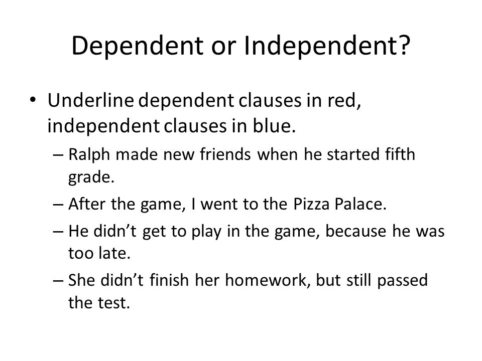Dependent or Independent? Underline dependent clauses in red, independent clauses in blue. – Ralph made new friends when he started fifth grade. – Aft