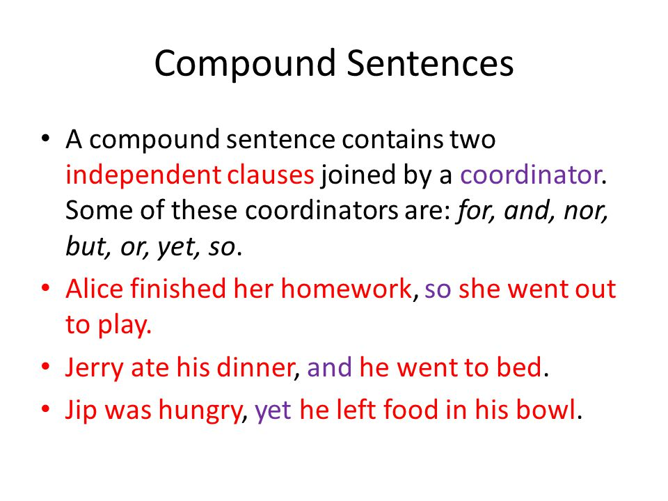 Compound Sentences A compound sentence contains two independent clauses joined by a coordinator. Some of these coordinators are: for, and, nor, but, o