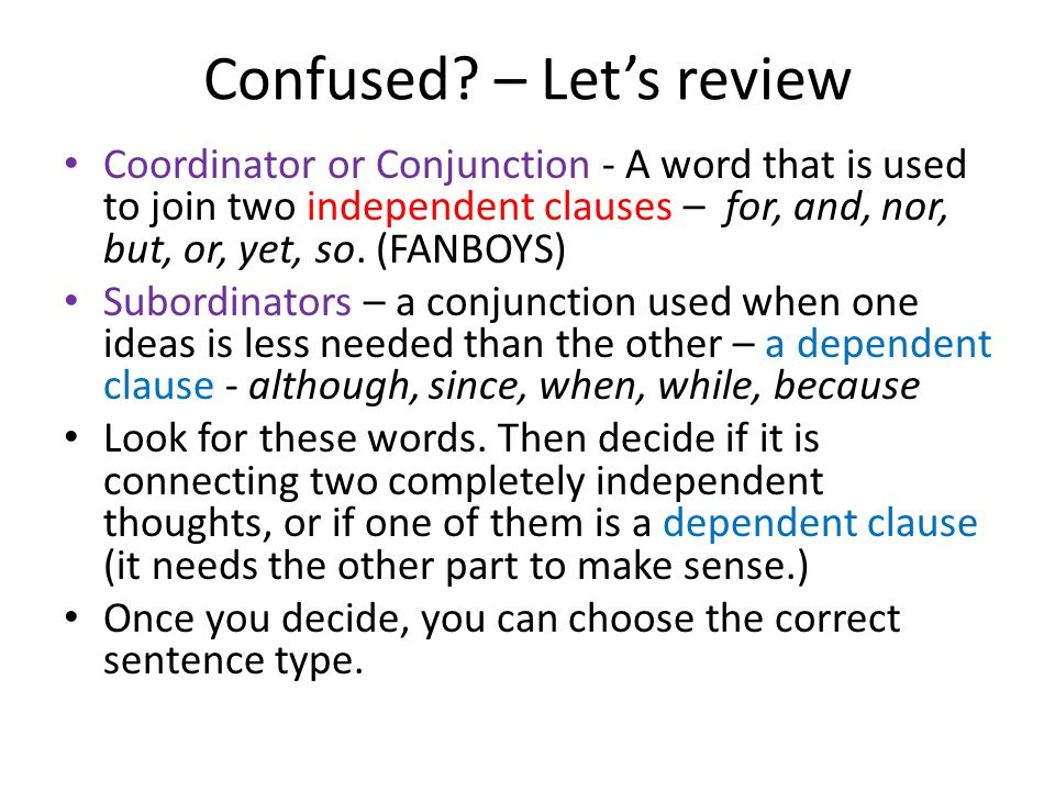 Confused? – Lets review Coordinator or Conjunction - A word that is used to join two independent clauses – for, and, nor, but, or, yet, so. (FANBOYS)