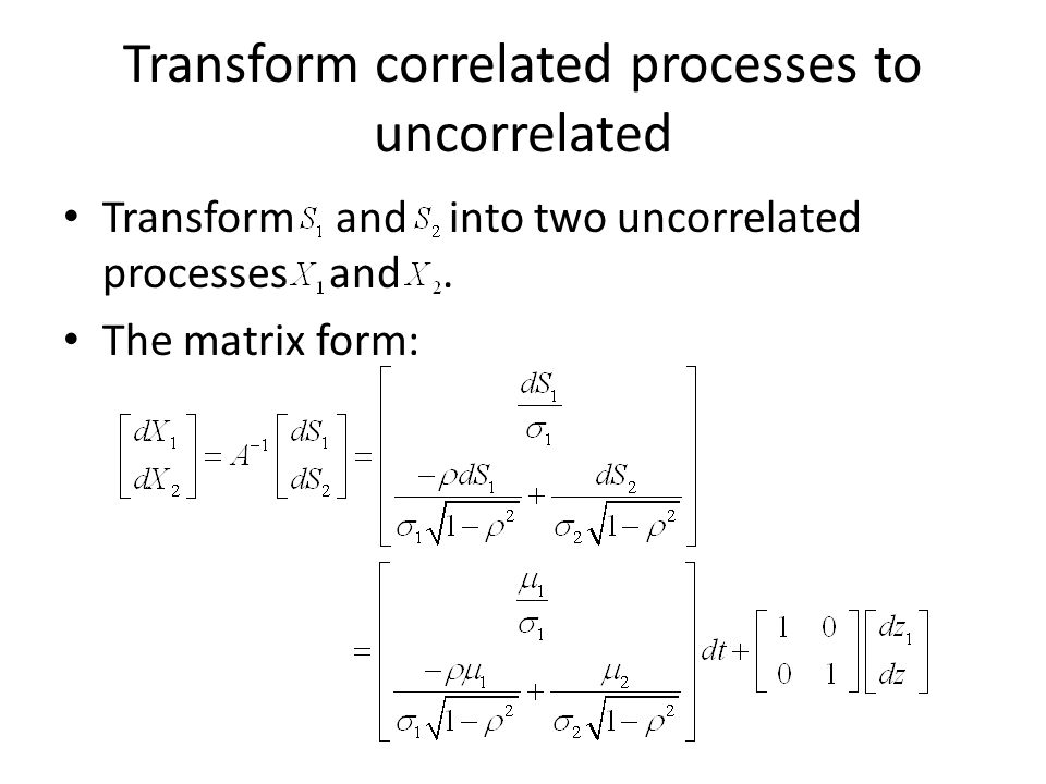 Transform correlated processes to uncorrelated Transform and into two uncorrelated processes and.