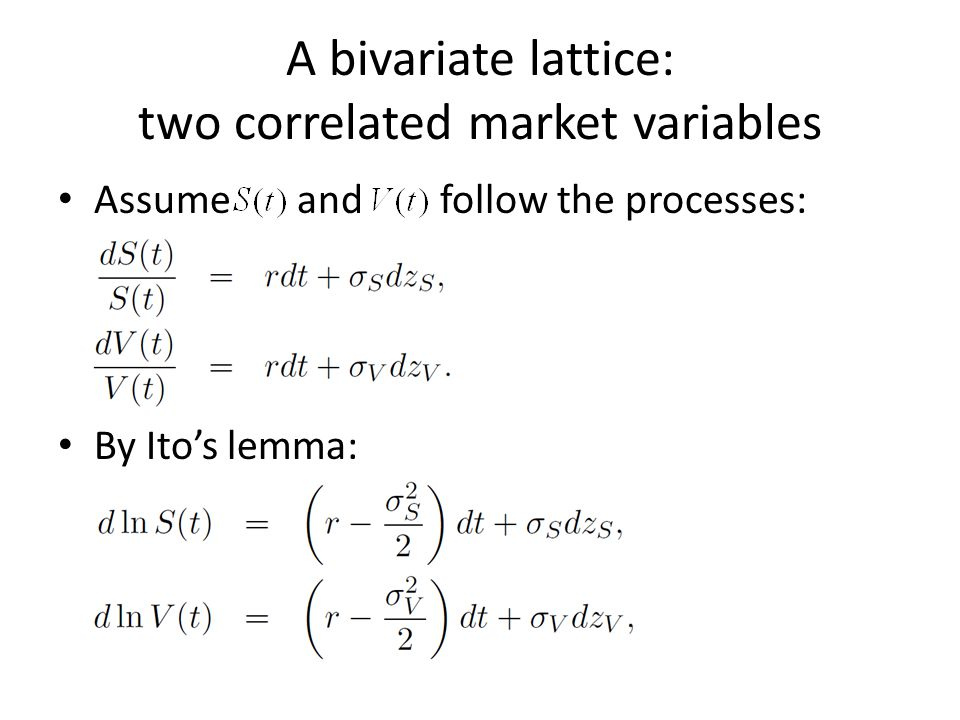 A bivariate lattice: two correlated market variables Assume and follow the processes: By Itos lemma: