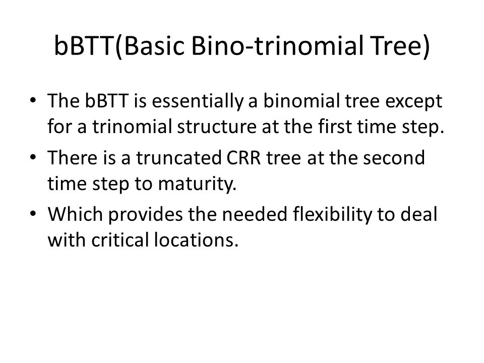 bBTT(Basic Bino-trinomial Tree) The bBTT is essentially a binomial tree except for a trinomial structure at the first time step.