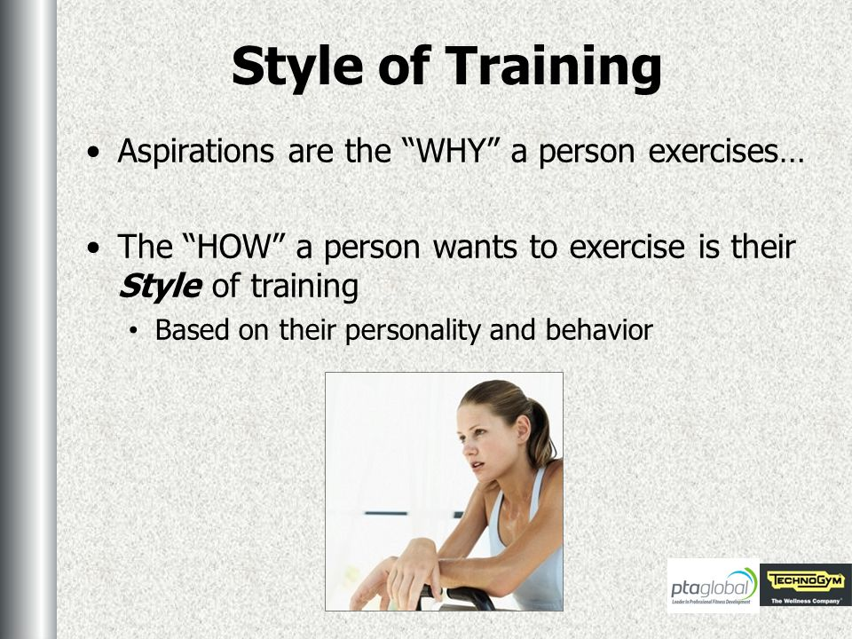 Style of Training Aspirations are the WHY a person exercises… The HOW a person wants to exercise is their Style of training Based on their personality and behavior