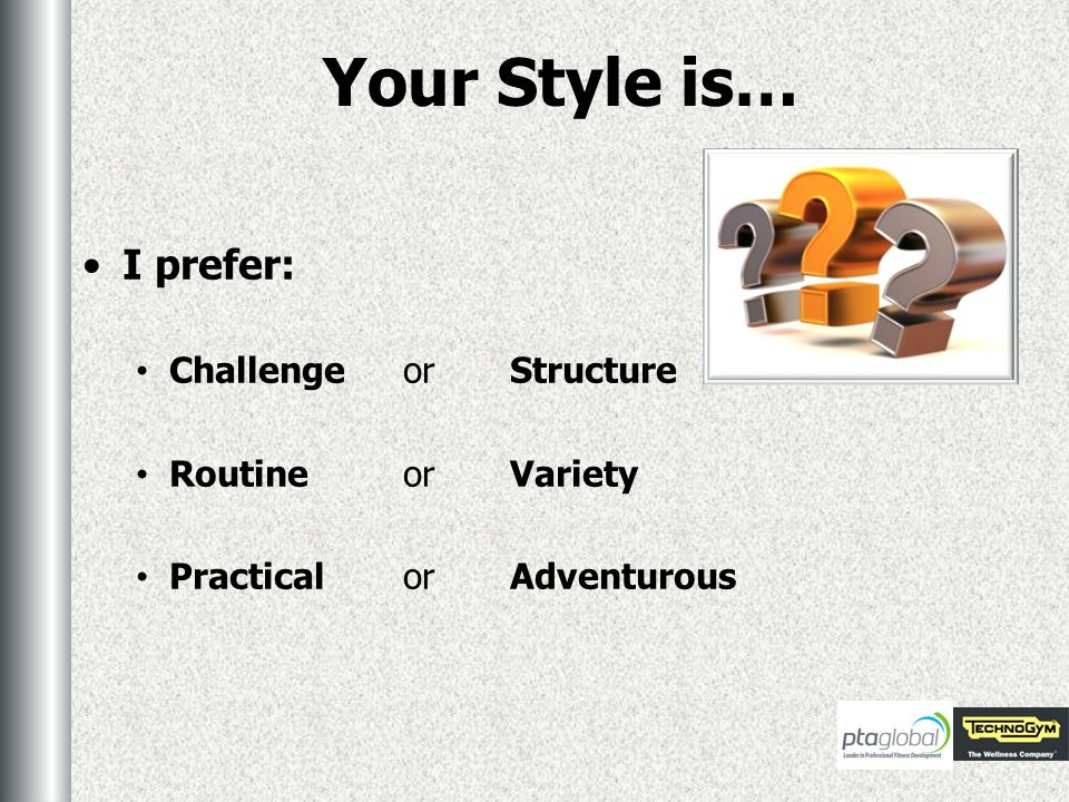 Your Style is… I prefer: ChallengeorStructure RoutineorVariety Practicalor Adventurous