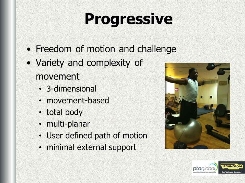 Progressive Freedom of motion and challenge Variety and complexity of movement 3-dimensional movement-based total body multi-planar User defined path of motion minimal external support