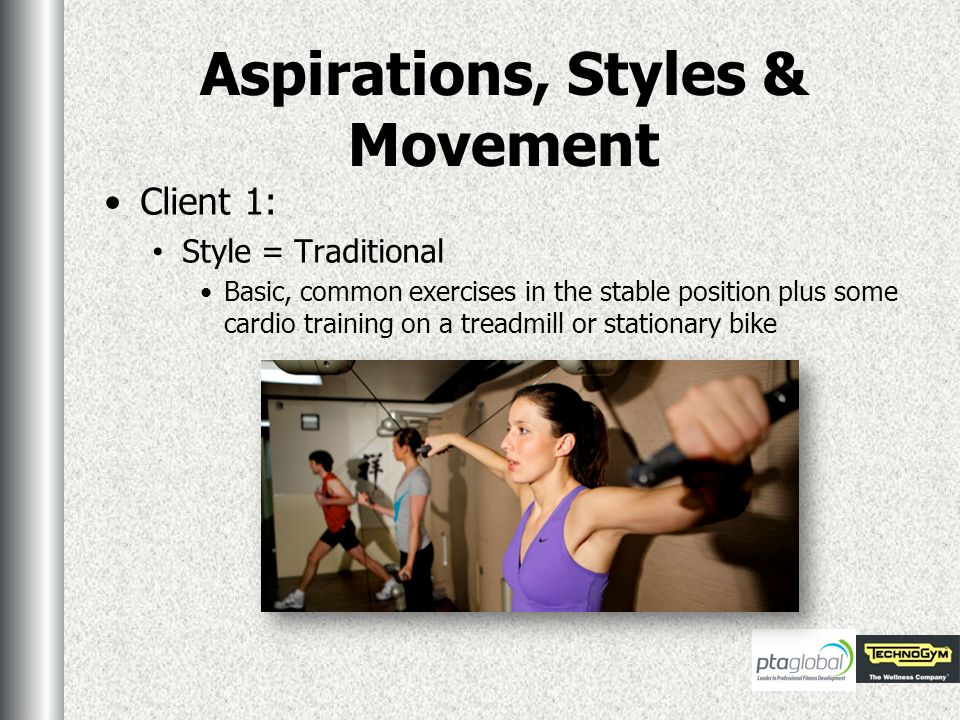 Aspirations, Styles & Movement Client 1: Style = Traditional Basic, common exercises in the stable position plus some cardio training on a treadmill or stationary bike