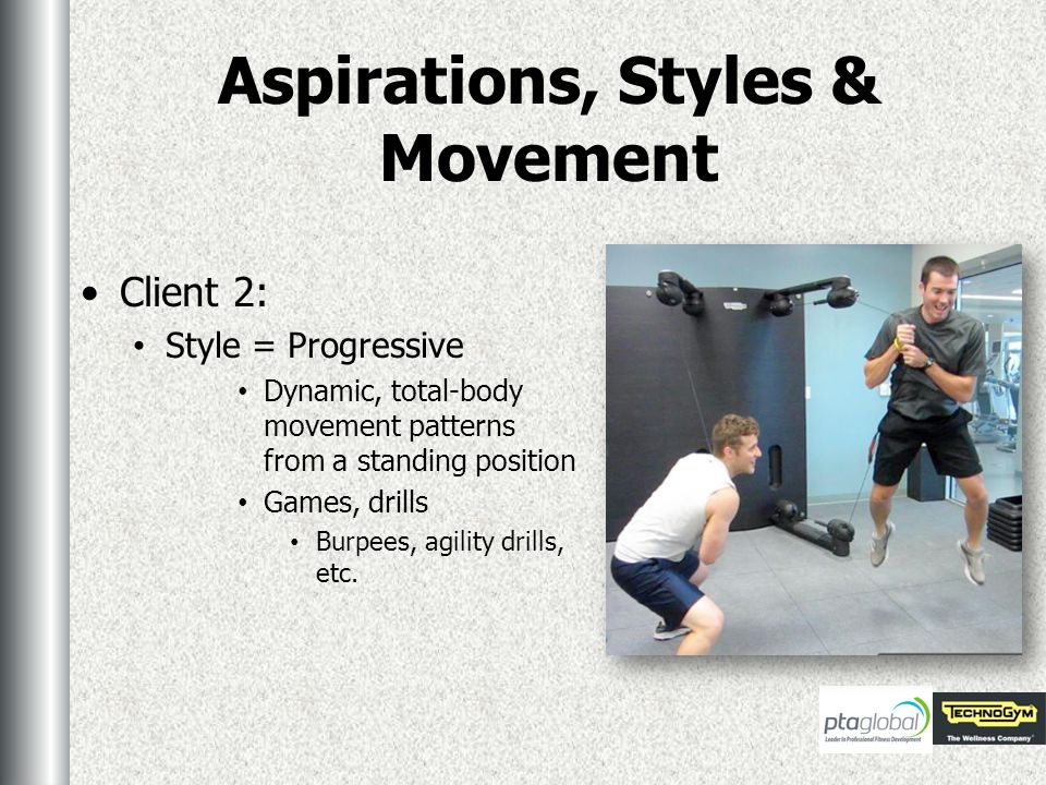 Aspirations, Styles & Movement Client 2: Style = Progressive Dynamic, total-body movement patterns from a standing position Games, drills Burpees, agility drills, etc.