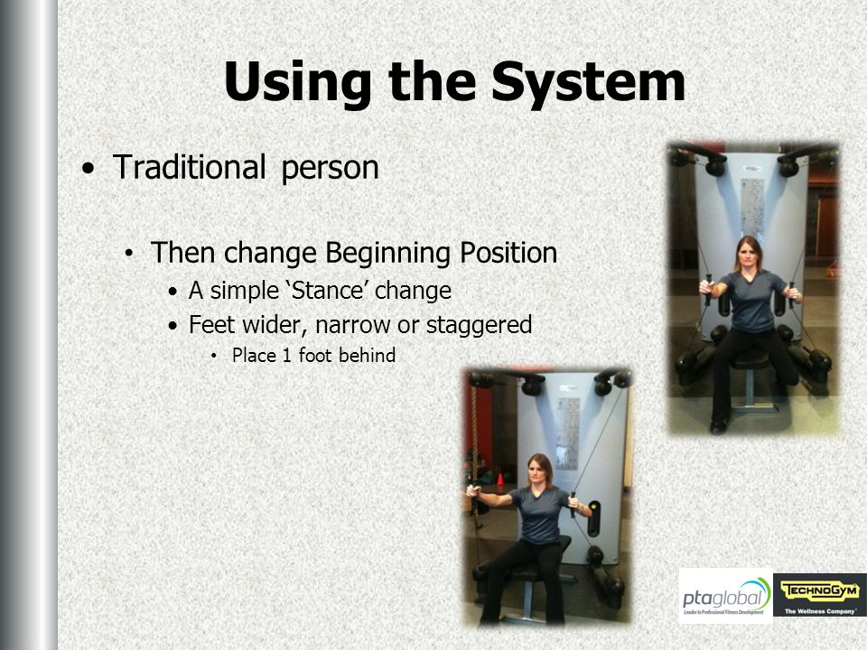 Using the System Traditional person Then change Beginning Position A simple Stance change Feet wider, narrow or staggered Place 1 foot behind