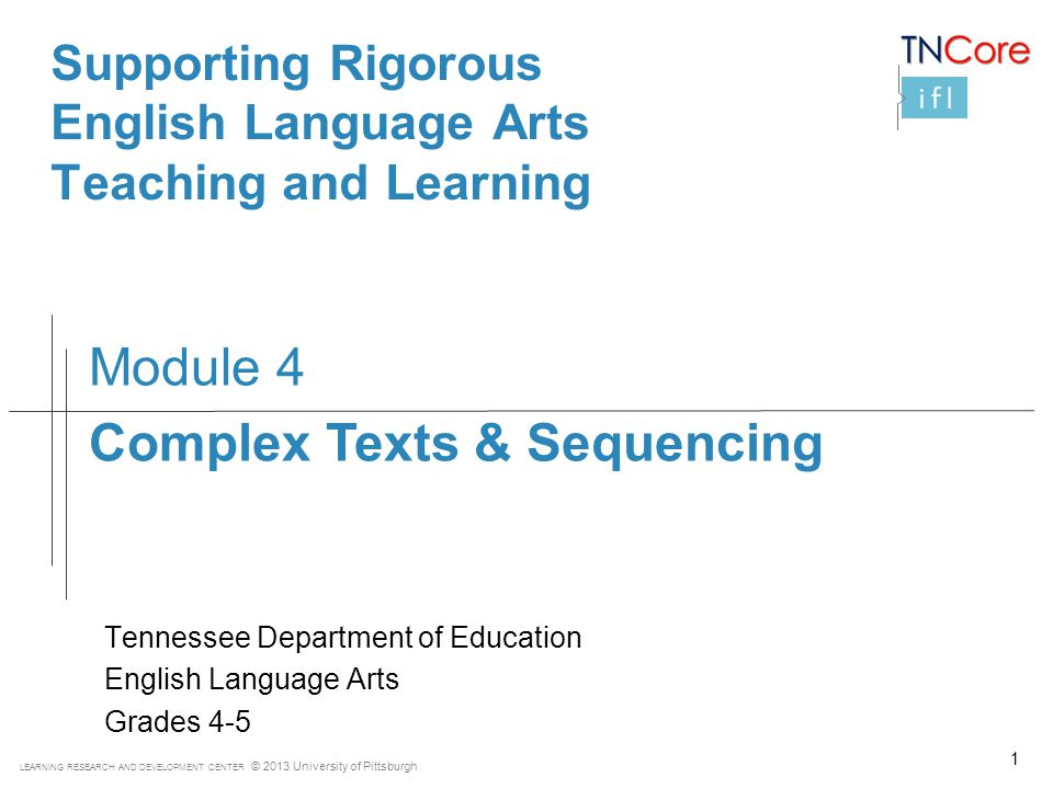 LEARNING RESEARCH AND DEVELOPMENT CENTER © 2013 University of Pittsburgh Supporting Rigorous English Language Arts Teaching and Learning Tennessee Department of Education English Language Arts Grades 4-5 Module 4 Complex Texts & Sequencing 1