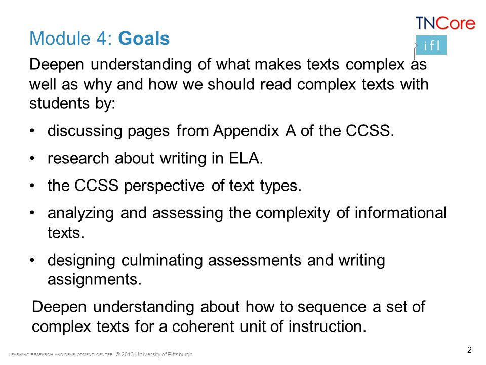 LEARNING RESEARCH AND DEVELOPMENT CENTER © 2013 University of Pittsburgh Module 4: Goals Deepen understanding of what makes texts complex as well as why and how we should read complex texts with students by: discussing pages from Appendix A of the CCSS.