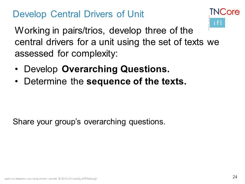 LEARNING RESEARCH AND DEVELOPMENT CENTER © 2013 University of Pittsburgh 24 Develop Central Drivers of Unit Working in pairs/trios, develop three of the central drivers for a unit using the set of texts we assessed for complexity: Develop Overarching Questions.