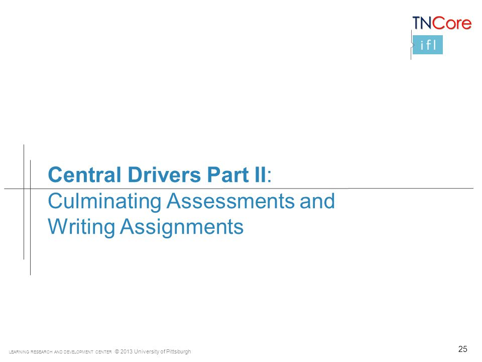 LEARNING RESEARCH AND DEVELOPMENT CENTER © 2013 University of Pittsburgh Central Drivers Part II: Culminating Assessments and Writing Assignments 25