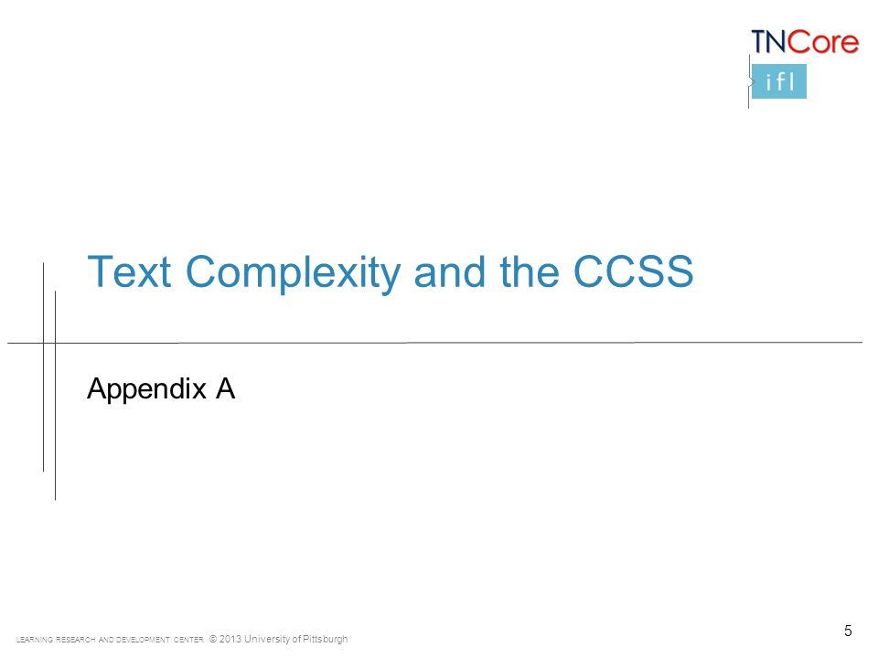 LEARNING RESEARCH AND DEVELOPMENT CENTER © 2013 University of Pittsburgh Text Complexity and the CCSS Appendix A 5