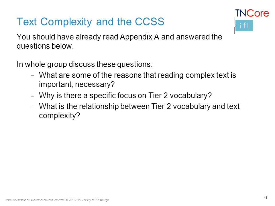 LEARNING RESEARCH AND DEVELOPMENT CENTER © 2013 University of Pittsburgh Text Complexity and the CCSS You should have already read Appendix A and answered the questions below.