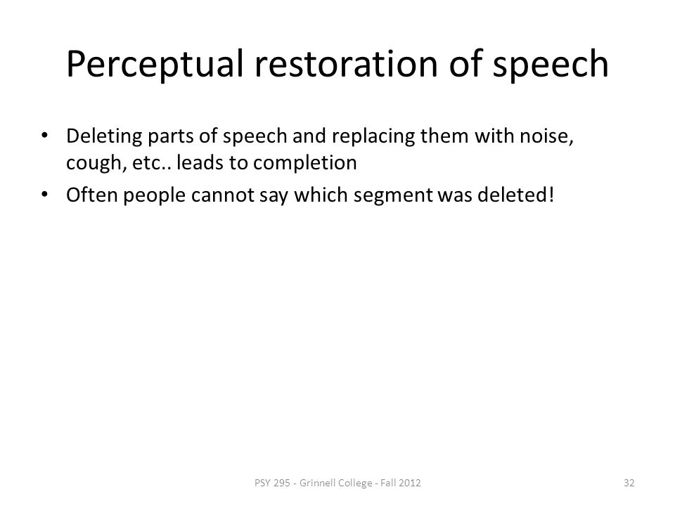 Perceptual restoration of tones Sound deleted and replaced with noise, sound is perceived to continue through the noise PSY 295 - Grinnell College - F