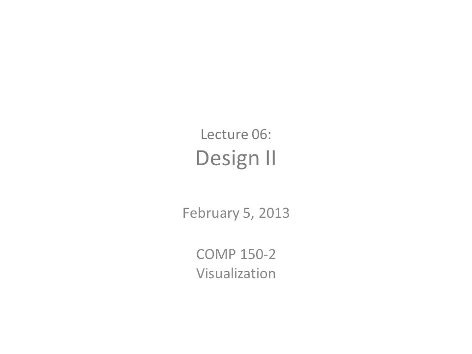 Lecture 06: Design II February 5, 2013 COMP 150-2 Visualization