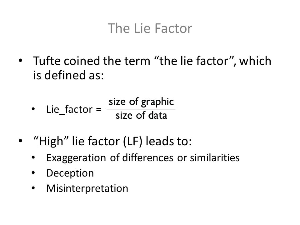The Lie Factor Tufte coined the term the lie factor, which is defined as: Lie_factor = High lie factor (LF) leads to: Exaggeration of differences or s